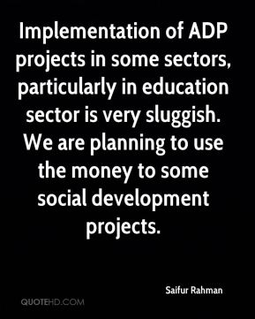 Saifur Rahman  - Implementation of ADP projects in some sectors, particularly in education sector is very sluggish. We are planning to use the money to some social development projects.