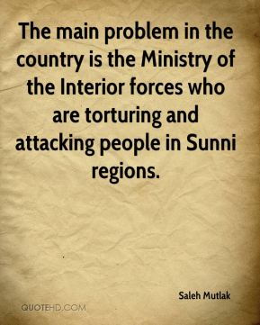 Saleh Mutlak  - The main problem in the country is the Ministry of the Interior forces who are torturing and attacking people in Sunni regions.