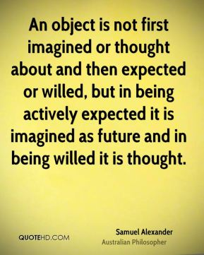 Samuel Alexander - An object is not first imagined or thought about and then expected or willed, but in being actively expected it is imagined as future and in being willed it is thought.