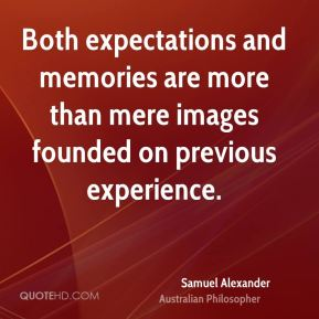 Samuel Alexander - Both expectations and memories are more than mere images founded on previous experience.