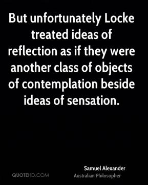 Samuel Alexander - But unfortunately Locke treated ideas of reflection as if they were another class of objects of contemplation beside ideas of sensation.