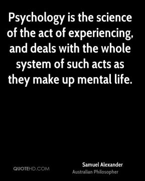 Samuel Alexander - Psychology is the science of the act of experiencing, and deals with the whole system of such acts as they make up mental life.