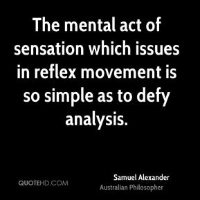 Samuel Alexander - The mental act of sensation which issues in reflex movement is so simple as to defy analysis.