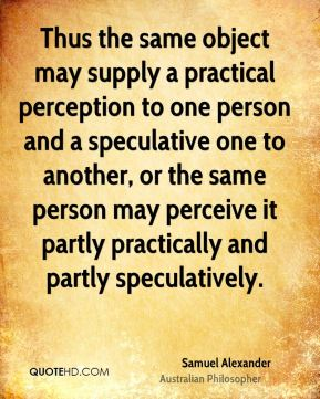 Samuel Alexander - Thus the same object may supply a practical perception to one person and a speculative one to another, or the same person may perceive it partly practically and partly speculatively.