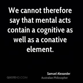 Samuel Alexander - We cannot therefore say that mental acts contain a cognitive as well as a conative element.
