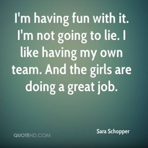Sara Schopper  - I'm having fun with it. I'm not going to lie. I like having my own team. And the girls are doing a great job.