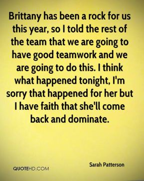 Sarah Patterson  - Brittany has been a rock for us this year, so I told the rest of the team that we are going to have good teamwork and we are going to do this. I think what happened tonight, I'm sorry that happened for her but I have faith that she'll come back and dominate.