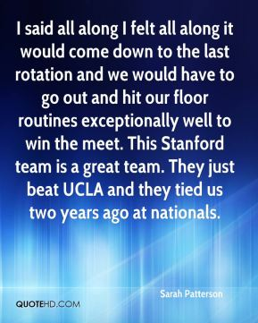 Sarah Patterson  - I said all along I felt all along it would come down to the last rotation and we would have to go out and hit our floor routines exceptionally well to win the meet. This Stanford team is a great team. They just beat UCLA and they tied us two years ago at nationals.