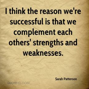 Sarah Patterson  - I think the reason we're successful is that we complement each others' strengths and weaknesses.