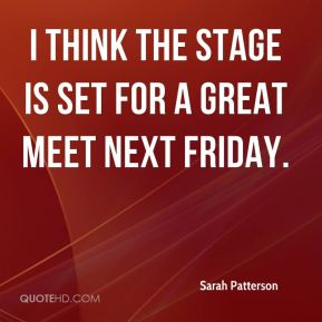 Sarah Patterson  - I think the stage is set for a great meet next Friday.