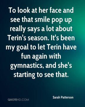 Sarah Patterson  - To look at her face and see that smile pop up really says a lot about Terin's season. It's been my goal to let Terin have fun again with gymnastics, and she's starting to see that.