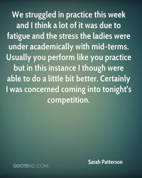 Sarah Patterson  - We struggled in practice this week and I think a lot of it was due to fatigue and the stress the ladies were under academically with mid-terms. Usually you perform like you practice but in this instance I though were able to do a little bit better. Certainly I was concerned coming into tonight's competition.