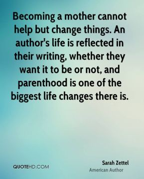 Sarah Zettel - Becoming a mother cannot help but change things. An author's life is reflected in their writing, whether they want it to be or not, and parenthood is one of the biggest life changes there is.