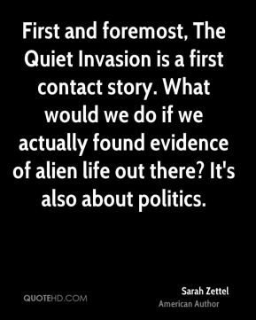 Sarah Zettel - First and foremost, The Quiet Invasion is a first contact story. What would we do if we actually found evidence of alien life out there? It's also about politics.