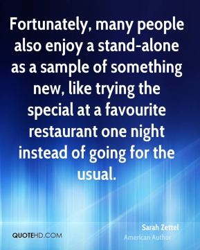 Sarah Zettel - Fortunately, many people also enjoy a stand-alone as a sample of something new, like trying the special at a favourite restaurant one night instead of going for the usual.