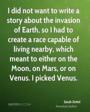 I did not want to write a story about the invasion of Earth, so I had to create a race capable of living nearby, which meant to either on the Moon, on Mars, or on Venus. I picked Venus.