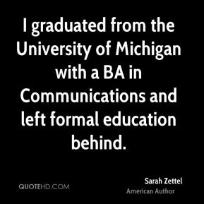 Sarah Zettel - I graduated from the University of Michigan with a BA in Communications and left formal education behind.
