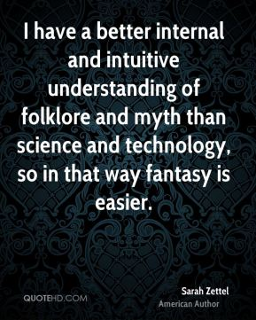 I have a better internal and intuitive understanding of folklore and myth than science and technology, so in that way fantasy is easier.