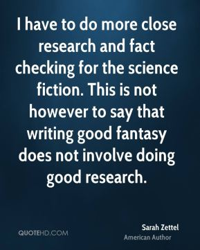 Sarah Zettel - I have to do more close research and fact checking for the science fiction. This is not however to say that writing good fantasy does not involve doing good research.