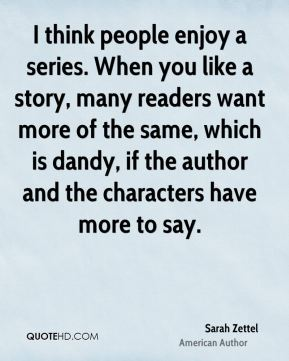 I think people enjoy a series. When you like a story, many readers want more of the same, which is dandy, if the author and the characters have more to say.