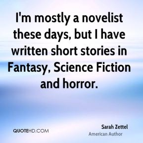 Sarah Zettel - I'm mostly a novelist these days, but I have written short stories in Fantasy, Science Fiction and horror.