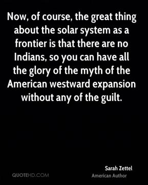 Now, of course, the great thing about the solar system as a frontier is that there are no Indians, so you can have all the glory of the myth of the American westward expansion without any of the guilt.