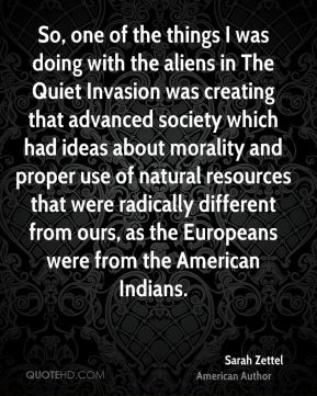 Sarah Zettel - So, one of the things I was doing with the aliens in The Quiet Invasion was creating that advanced society which had ideas about morality and proper use of natural resources that were radically different from ours, as the Europeans were from the American Indians.