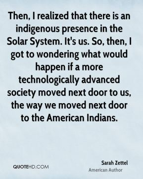 Sarah Zettel - Then, I realized that there is an indigenous presence in the Solar System. It's us. So, then, I got to wondering what would happen if a more technologically advanced society moved next door to us, the way we moved next door to the American Indians.
