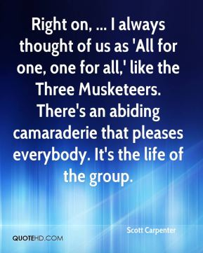 Scott Carpenter  - Right on, ... I always thought of us as 'All for one, one for all,' like the Three Musketeers. There's an abiding camaraderie that pleases everybody. It's the life of the group.