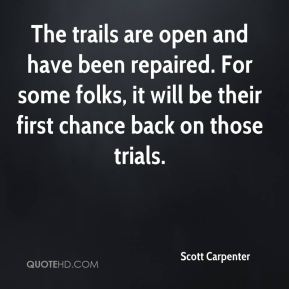 Scott Carpenter  - The trails are open and have been repaired. For some folks, it will be their first chance back on those trials.