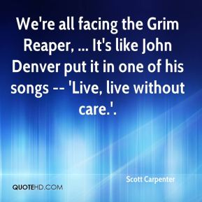 Scott Carpenter  - We're all facing the Grim Reaper, ... It's like John Denver put it in one of his songs -- 'Live, live without care.'.