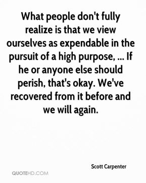 Scott Carpenter  - What people don't fully realize is that we view ourselves as expendable in the pursuit of a high purpose, ... If he or anyone else should perish, that's okay. We've recovered from it before and we will again.