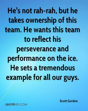 Scott Gordon  - He's not rah-rah, but he takes ownership of this team. He wants this team to reflect his perseverance and performance on the ice. He sets a tremendous example for all our guys.