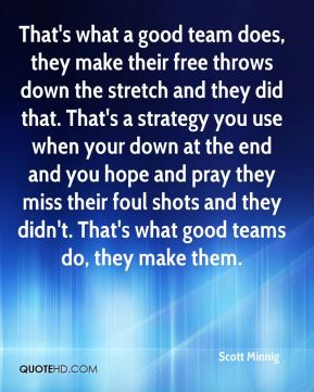 That's what a good team does, they make their free throws down the stretch and they did that. That's a strategy you use when your down at the end and you hope and pray they miss their foul shots and they didn't. That's what good teams do, they make them.