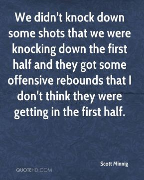 We didn't knock down some shots that we were knocking down the first half and they got some offensive rebounds that I don't think they were getting in the first half.