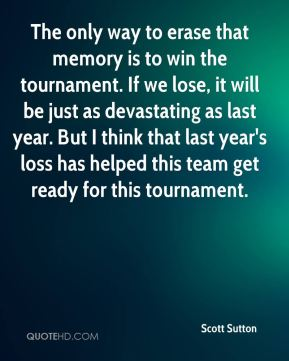 Scott Sutton  - The only way to erase that memory is to win the tournament. If we lose, it will be just as devastating as last year. But I think that last year's loss has helped this team get ready for this tournament.