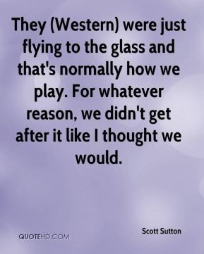 Scott Sutton  - They (Western) were just flying to the glass and that's normally how we play. For whatever reason, we didn't get after it like I thought we would.