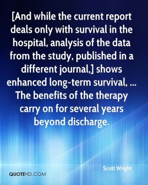 Scott Wright  - [And while the current report deals only with survival in the hospital, analysis of the data from the study, published in a different journal,] shows enhanced long-term survival, ... The benefits of the therapy carry on for several years beyond discharge.