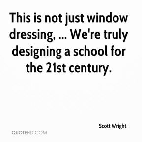 Scott Wright  - This is not just window dressing, ... We're truly designing a school for the 21st century.