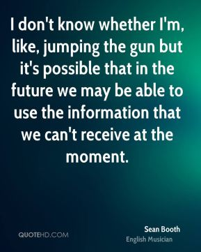 Sean Booth - I don't know whether I'm, like, jumping the gun but it's possible that in the future we may be able to use the information that we can't receive at the moment.