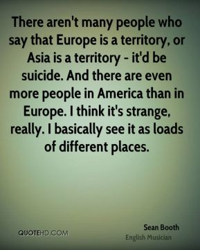 Sean Booth - There aren't many people who say that Europe is a territory, or Asia is a territory - it'd be suicide. And there are even more people in America than in Europe. I think it's strange, really. I basically see it as loads of different places.