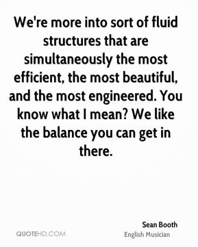Sean Booth - We're more into sort of fluid structures that are simultaneously the most efficient, the most beautiful, and the most engineered. You know what I mean? We like the balance you can get in there.