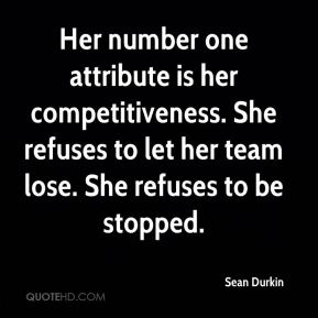 Sean Durkin  - Her number one attribute is her competitiveness. She refuses to let her team lose. She refuses to be stopped.