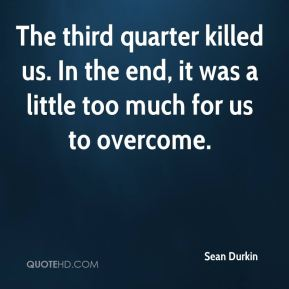 Sean Durkin  - The third quarter killed us. In the end, it was a little too much for us to overcome.