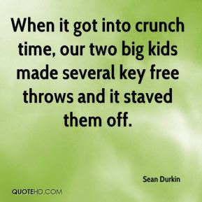 Sean Durkin  - When it got into crunch time, our two big kids made several key free throws and it staved them off.