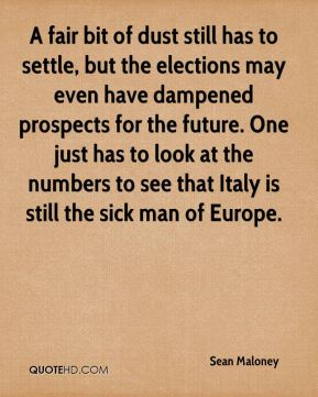 Sean Maloney  - A fair bit of dust still has to settle, but the elections may even have dampened prospects for the future. One just has to look at the numbers to see that Italy is still the sick man of Europe.