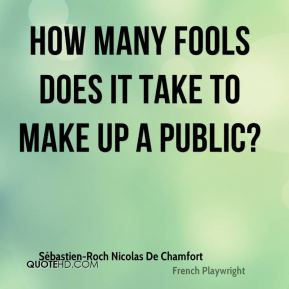 Sébastien-Roch Nicolas De Chamfort  - How many fools does it take to make up a public?