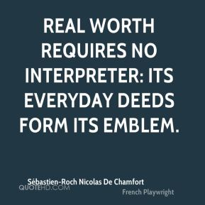 Real worth requires no interpreter: its everyday deeds form its emblem.