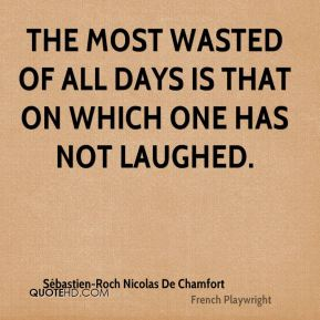 The most wasted of all days is that on which one has not laughed.