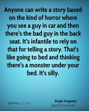 Anyone can write a story based on the kind of horror where you see a guy in car and then there's the bad guy in the back seat. It's infantile to rely on that for telling a story. That's like going to bed and thinking there's a monster under your bed. It's silly.